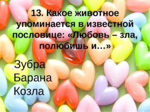 13. Какое животное упоминается в известной пословице: «Любовь – зла, полюбишь