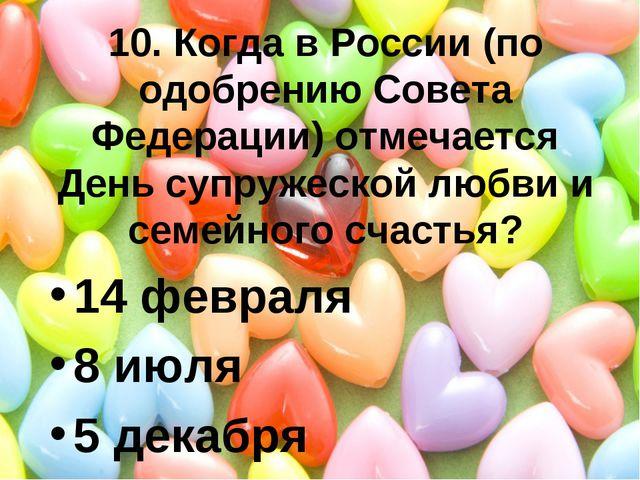 10. Когда в России (по одобрению Совета Федерации) отмечается День супружеско...