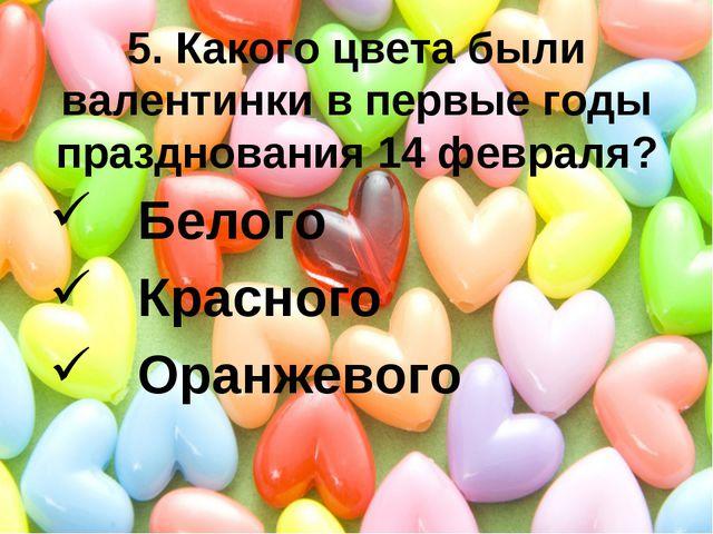 5. Какого цвета были валентинки в первые годы празднования 14 февраля? Белого...