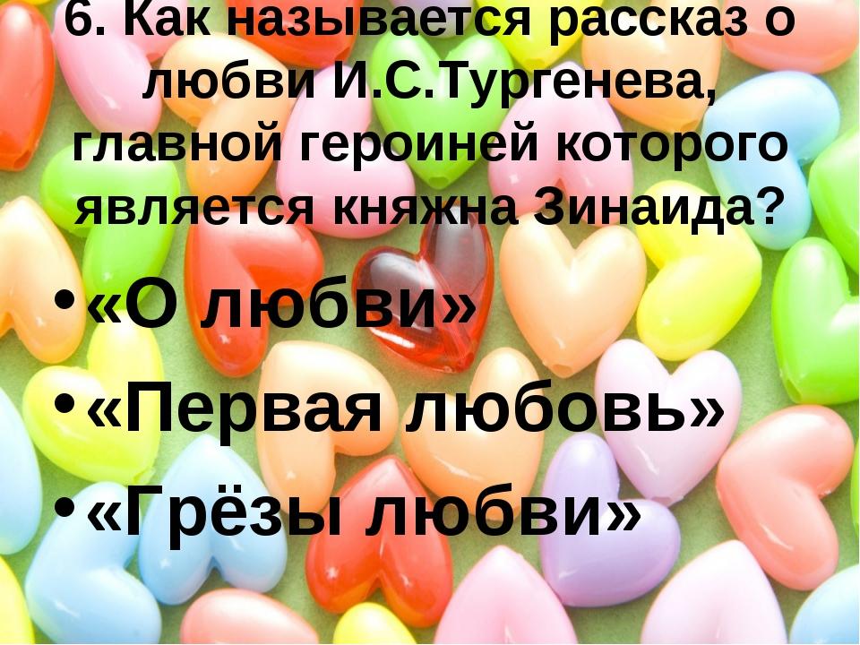 6. Как называется рассказ о любви И.С.Тургенева, главной героиней которого яв...