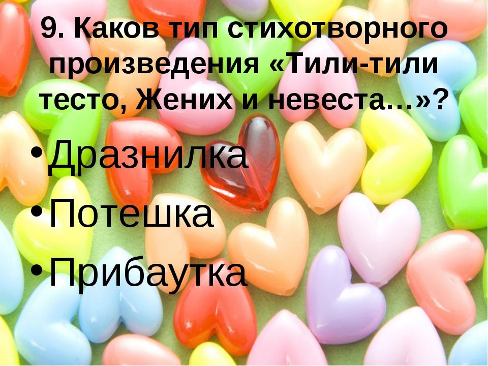 9. Каков тип стихотворного произведения «Тили-тили тесто, Жених и невеста…»?...