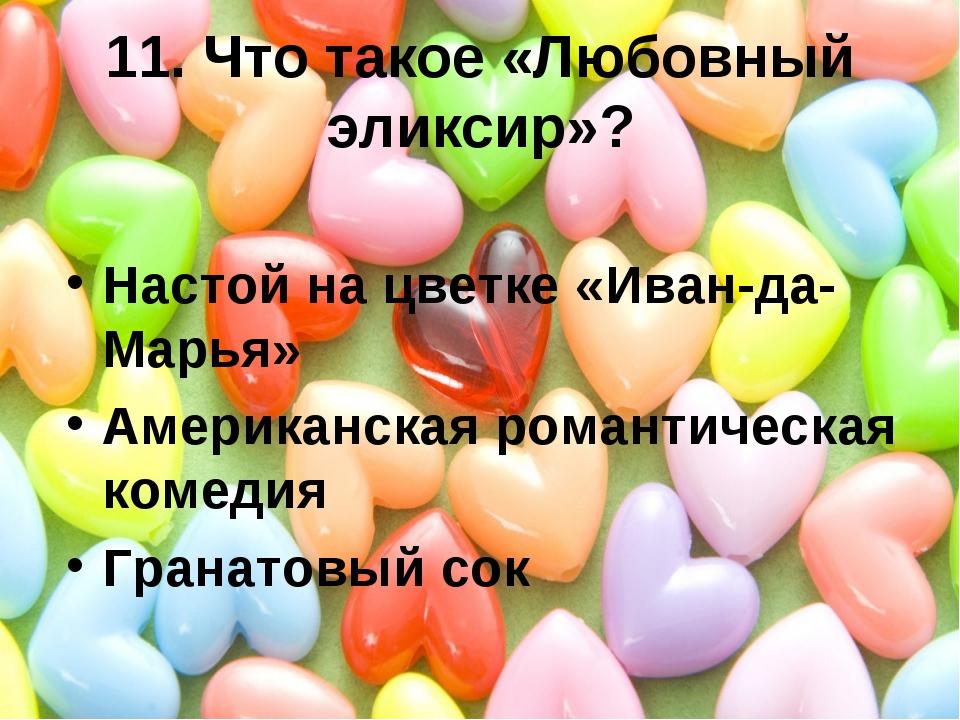 11. Что такое «Любовный эликсир»? Настой на цветке «Иван-да-Марья» Американск...