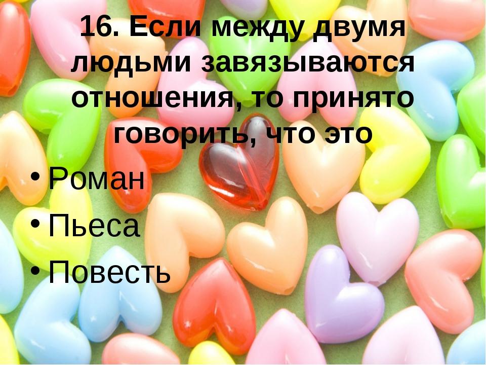 16. Если между двумя людьми завязываются отношения, то принято говорить, что...