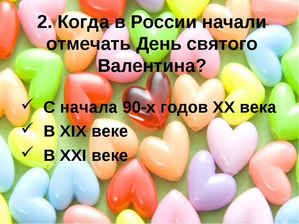 2. Когда в России начали отмечать День святого Валентина? С начала 90-х годов...