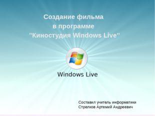 """Создание фильма в программе """"Киностудия Windows Live"""" Составил учитель информ"""