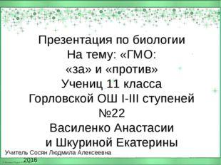 Учитель Сосян Людмила Алексеевна 2016 Презентация по биологии На тему: «ГМО: