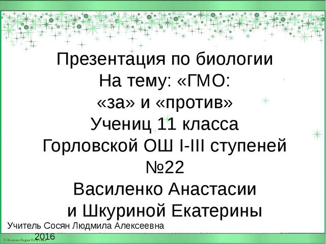 Учитель Сосян Людмила Алексеевна 2016 Презентация по биологии На тему: «ГМО:...