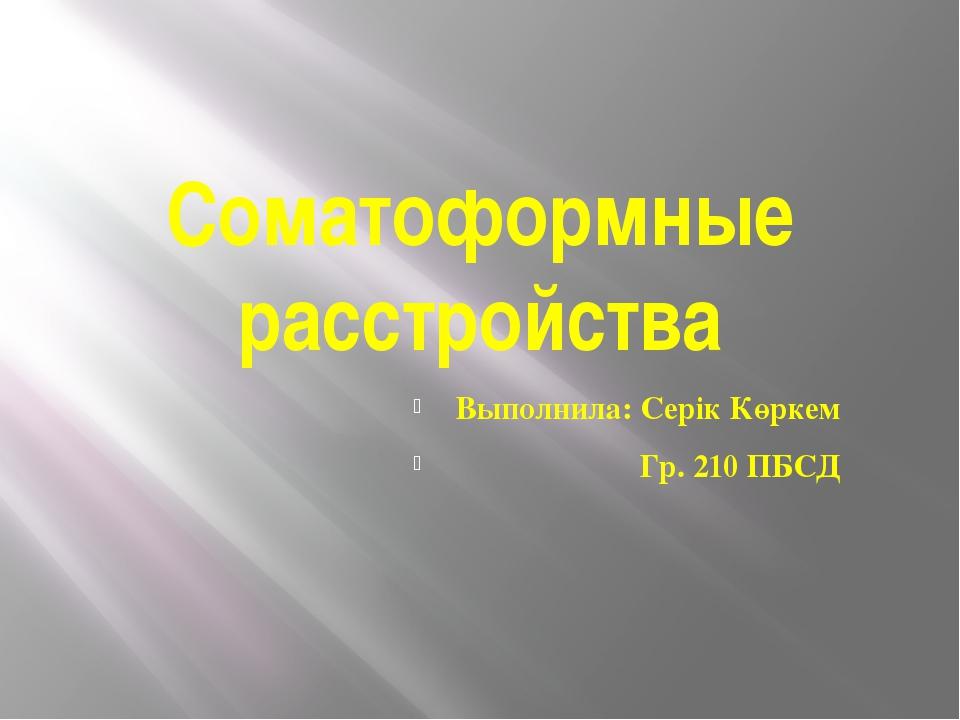 Соматоформные расстройства Выполнила: Серік Көркем Гр. 210 ПБСД