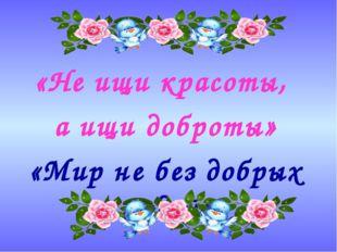 . «Не ищи красоты, а ищи доброты» «Мир не без добрых людей»