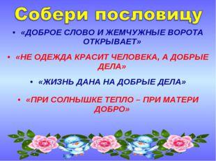 «ДОБРОЕ СЛОВО И ЖЕМЧУЖНЫЕ ВОРОТА ОТКРЫВАЕТ» «НЕ ОДЕЖДА КРАСИТ ЧЕЛОВЕКА, А ДОБ