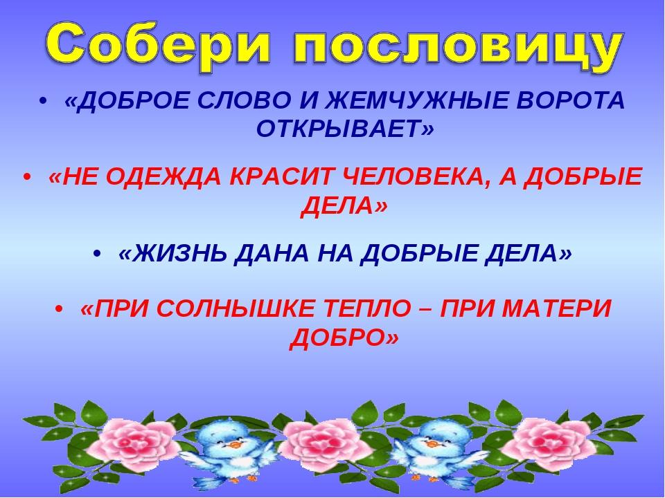 «ДОБРОЕ СЛОВО И ЖЕМЧУЖНЫЕ ВОРОТА ОТКРЫВАЕТ» «НЕ ОДЕЖДА КРАСИТ ЧЕЛОВЕКА, А ДОБ...