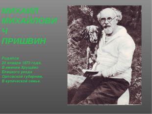 МИХАИЛ МИХАЙЛОВИЧ ПРИШВИН Родился 23 января 1873 года. В имении Хрущёво Елецк