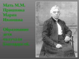 Мать М.М. Пришвина Мария Ивановна Образование дети получали благодаря ей.