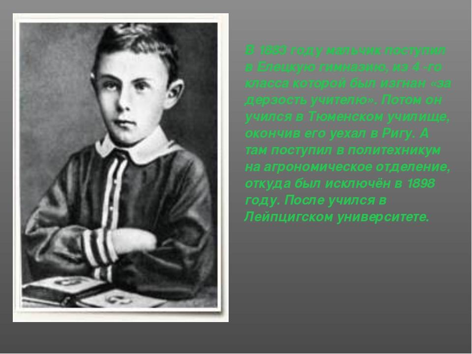 В 1883 году мальчик поступил в Елецкую гимназию, из 4 -го класса которой был...
