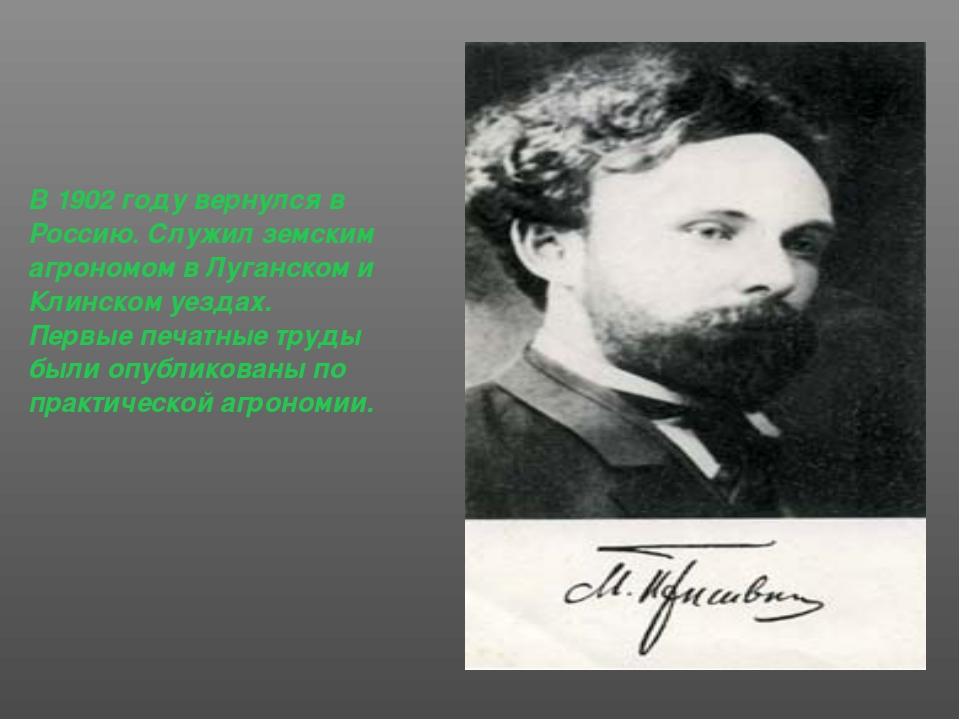 В 1902 году вернулся в Россию. Служил земским агрономом в Луганском и Клинско...