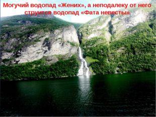 Могучий водопад «Жених», а неподалеку от него струится водопад «Фата невесты»