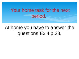 Your home task for the next period. At home you have to answer the questions