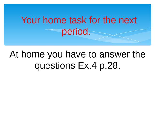 Your home task for the next period. At home you have to answer the questions...
