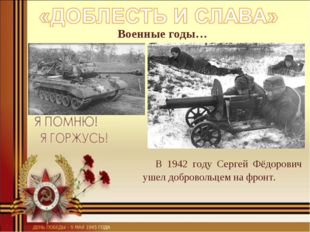 Военные годы… В 1942 году Сергей Фёдорович ушел добровольцем на фронт.