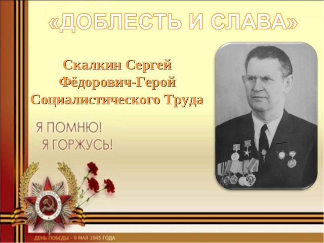 Скалкин Сергей Фёдорович-Герой Социалистического Труда