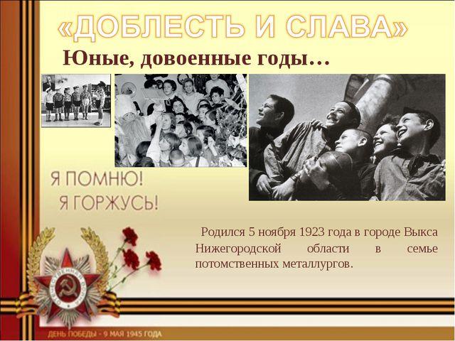 Юные, довоенные годы… Родился 5 ноября 1923 года в городе Выкса Нижегородской...