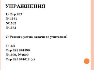 УПРАЖНЕНИЯ 1) Стр 237 № 1561 №1562 №1563 2) Решить устно задачи (с учителем)