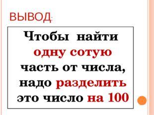ВЫВОД: Чтобы найти одну сотую часть от числа, надо разделить это число на 100