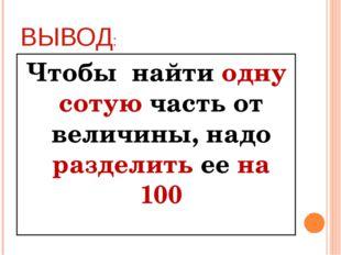 ВЫВОД: Чтобы найти одну сотую часть от величины, надо разделить ее на 100