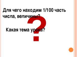 ? Для чего находим 1/100 часть числа, величины? Какая тема урока?