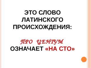 ЭТО СЛОВО ЛАТИНСКОГО ПРОИСХОЖДЕНИЯ: ПРО ЦЕНТУМ ОЗНАЧАЕТ «НА СТО»