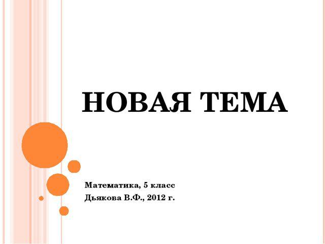 НОВАЯ ТЕМА Математика, 5 класс Дьякова В.Ф., 2012 г.