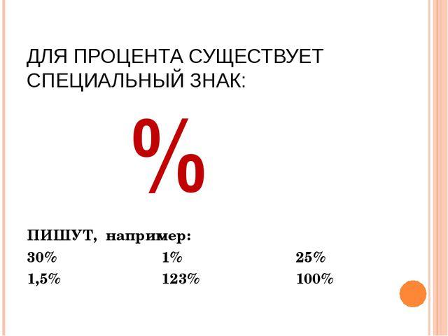 ДЛЯ ПРОЦЕНТА СУЩЕСТВУЕТ СПЕЦИАЛЬНЫЙ ЗНАК: ПИШУТ, например: 30% 1% 25% 1,...