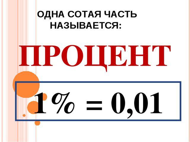 ОДНА СОТАЯ ЧАСТЬ НАЗЫВАЕТСЯ: ПРОЦЕНТ 1% = 0,01