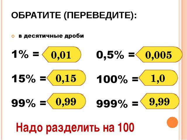 ОБРАТИТЕ (ПЕРЕВЕДИТЕ): 0,01 0,15 0,99 0,005 1,0 9,99 Надо разделить на 100