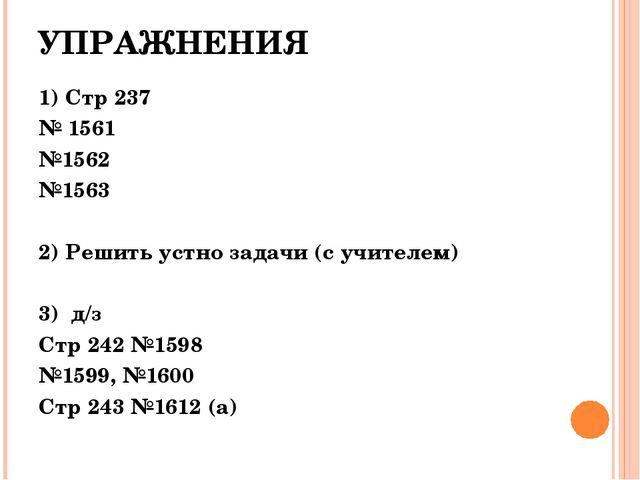 УПРАЖНЕНИЯ 1) Стр 237 № 1561 №1562 №1563 2) Решить устно задачи (с учителем)...