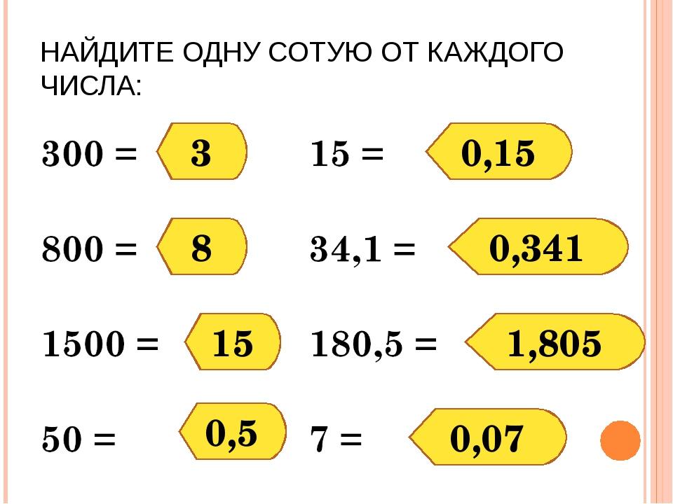 НАЙДИТЕ ОДНУ СОТУЮ ОТ КАЖДОГО ЧИСЛА: 3 8 15 0,5 0,15 0,341 1,805 0,07