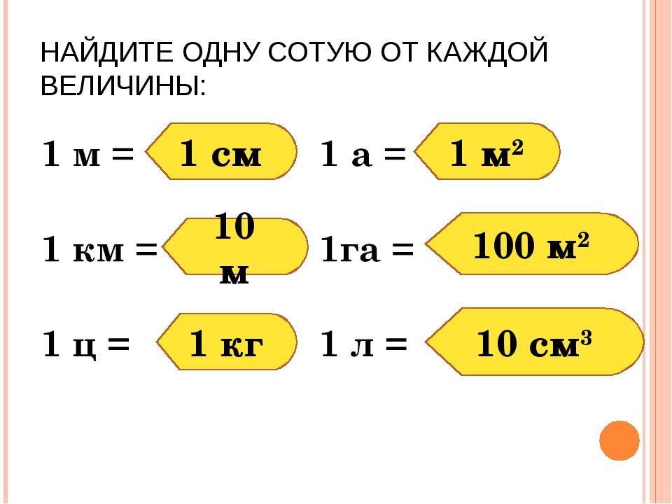 НАЙДИТЕ ОДНУ СОТУЮ ОТ КАЖДОЙ ВЕЛИЧИНЫ: 1 см 10 м 1 кг 10 см3 1 м2 100 м2