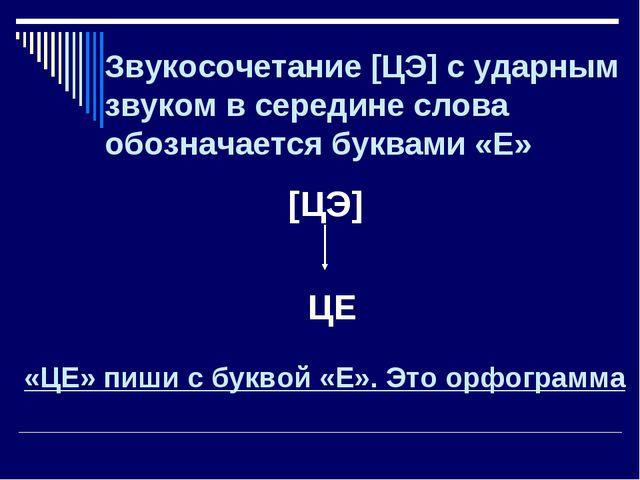 Звукосочетание [ЦЭ] с ударным звуком в середине слова обозначается буквами «Е...