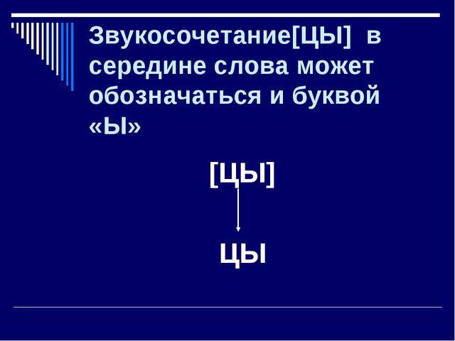 Звукосочетание[ЦЫ] в середине слова может обозначаться и буквой «Ы» [ЦЫ] ЦЫ