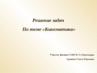 Решение задач По теме «Кинематика» Учитель физики СОШ № 5 г.Павлодара Хренова