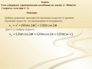 Задача. Тело совершает гармонические колебания по закону х= 60sin2πt. Скорост