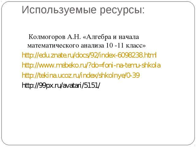 Используемые ресурсы: Колмогоров А.Н. «Алгебра и начала математического анали...