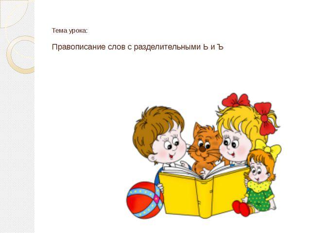 Тема урока: Правописание слов с разделительными Ь и Ъ