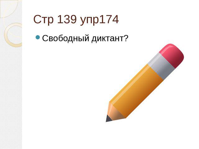 Стр 139 упр174 Свободный диктант?