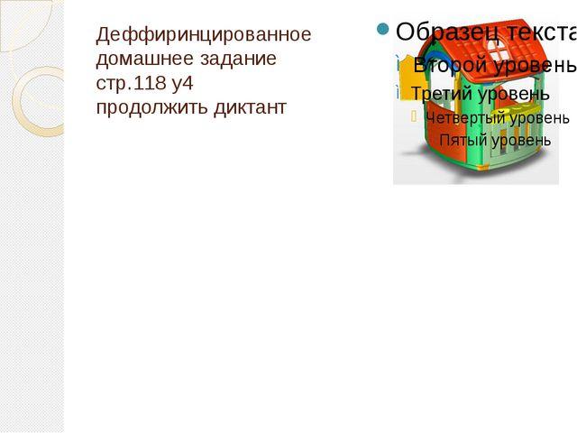 Деффиринцированное домашнее задание стр.118 у4 продолжить диктант