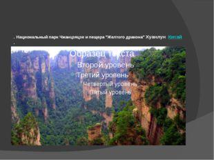 """. Национальный парк Чжанцзяцзe и пещера """"Желтого дракона"""" Хуанлун Китай ."""