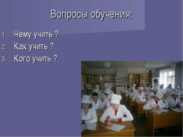 Вопросы обучения: Чему учить ? Как учить ? Кого учить ?
