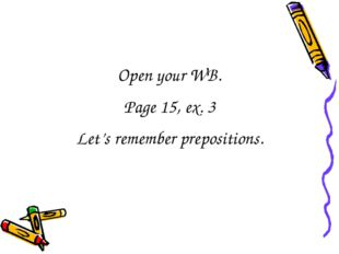 Open your WB. Page 15, ex. 3 Let's remember prepositions.