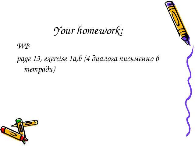 Your homework: WB page 13, exercise 1a,b (4 диалога письменно в тетради)