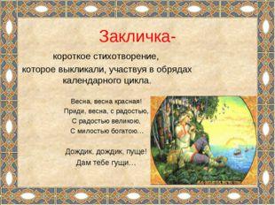 Закличка- короткое стихотворение, которое выкликали, участвуя в обрядах кален